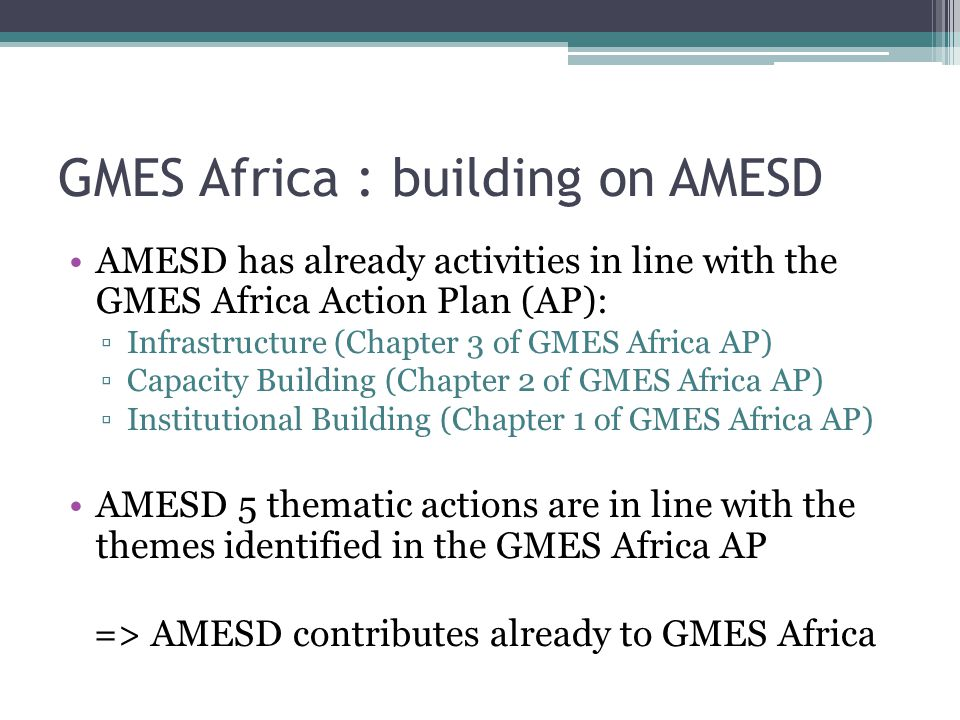 GMES Africa : building on AMESD AMESD has already activities in line with the GMES Africa Action Plan (AP): ▫Infrastructure (Chapter 3 of GMES Africa AP) ▫Capacity Building (Chapter 2 of GMES Africa AP) ▫Institutional Building (Chapter 1 of GMES Africa AP) AMESD 5 thematic actions are in line with the themes identified in the GMES Africa AP => AMESD contributes already to GMES Africa