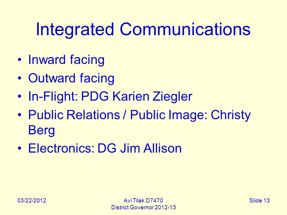 03/22/2012Avi Tilak D7470 District Governor 2012-13 Slide 13 Integrated Communications Inward facing Outward facing In-Flight: PDG Karien Ziegler Public Relations / Public Image: Christy Berg Electronics: DG Jim Allison