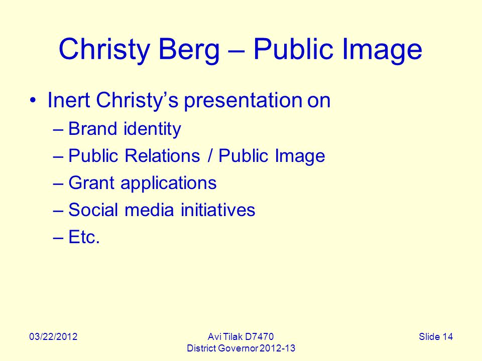 03/22/2012Avi Tilak D7470 District Governor 2012-13 Slide 14 Christy Berg – Public Image Inert Christy's presentation on –Brand identity –Public Relations / Public Image –Grant applications –Social media initiatives –Etc.