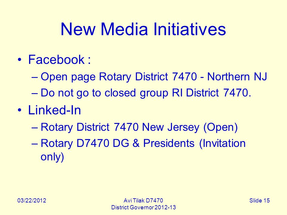 03/22/2012Avi Tilak D7470 District Governor 2012-13 Slide 15 New Media Initiatives Facebook : –Open page Rotary District 7470 - Northern NJ –Do not go to closed group RI District 7470.
