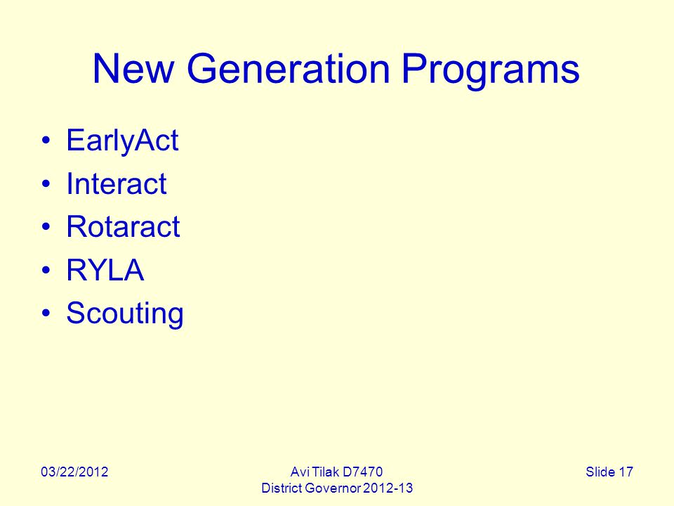 03/22/2012Avi Tilak D7470 District Governor 2012-13 Slide 17 New Generation Programs EarlyAct Interact Rotaract RYLA Scouting