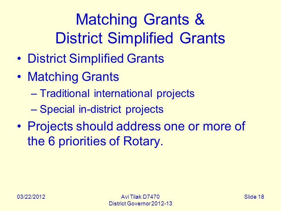 03/22/2012Avi Tilak D7470 District Governor 2012-13 Slide 18 Matching Grants & District Simplified Grants District Simplified Grants Matching Grants –Traditional international projects –Special in-district projects Projects should address one or more of the 6 priorities of Rotary.