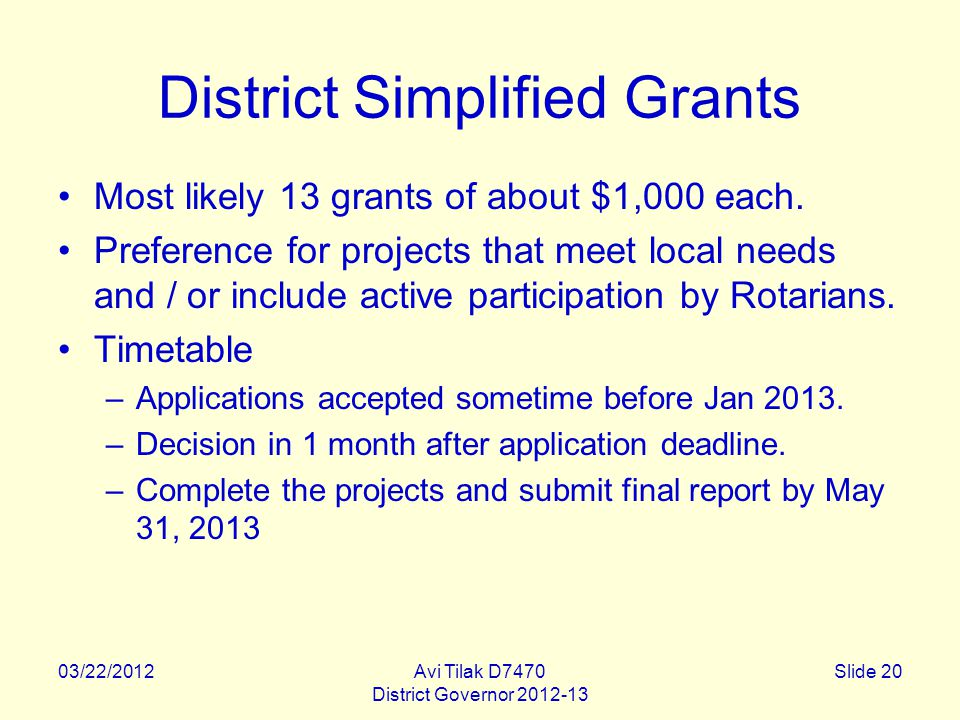 03/22/2012Avi Tilak D7470 District Governor 2012-13 Slide 20 District Simplified Grants Most likely 13 grants of about $1,000 each.