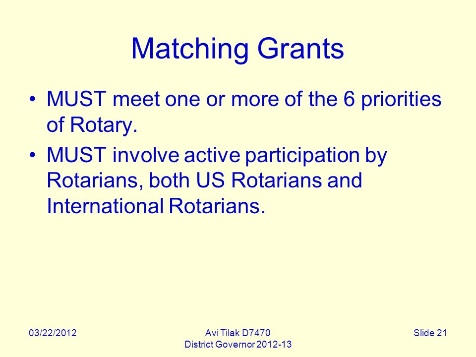 03/22/2012Avi Tilak D7470 District Governor 2012-13 Slide 21 Matching Grants MUST meet one or more of the 6 priorities of Rotary.