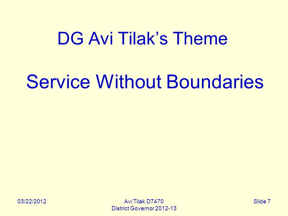 03/22/2012Avi Tilak D7470 District Governor 2012-13 Slide 7 DG Avi Tilak's Theme Service Without Boundaries