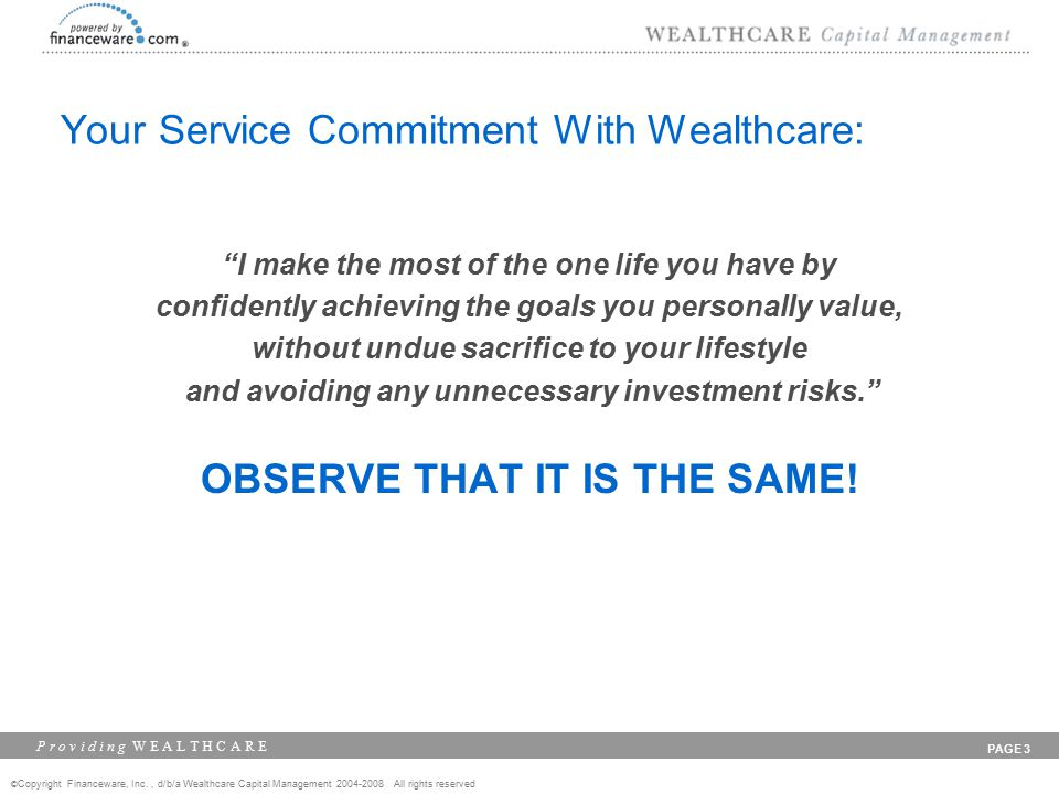 © Copyright Financeware, Inc., d/b/a Wealthcare Capital Management 2004-2008 All rights reserved P r o v i d i n g W E A L T H C A R E PAGE 3 Your Service Commitment With Wealthcare: I make the most of the one life you have by confidently achieving the goals you personally value, without undue sacrifice to your lifestyle and avoiding any unnecessary investment risks. OBSERVE THAT IT IS THE SAME!