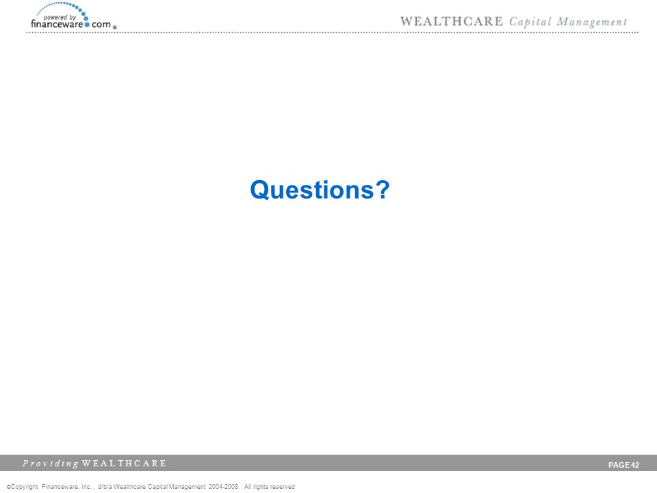 © Copyright Financeware, Inc., d/b/a Wealthcare Capital Management 2004-2008 All rights reserved P r o v i d i n g W E A L T H C A R E PAGE 42 Questions