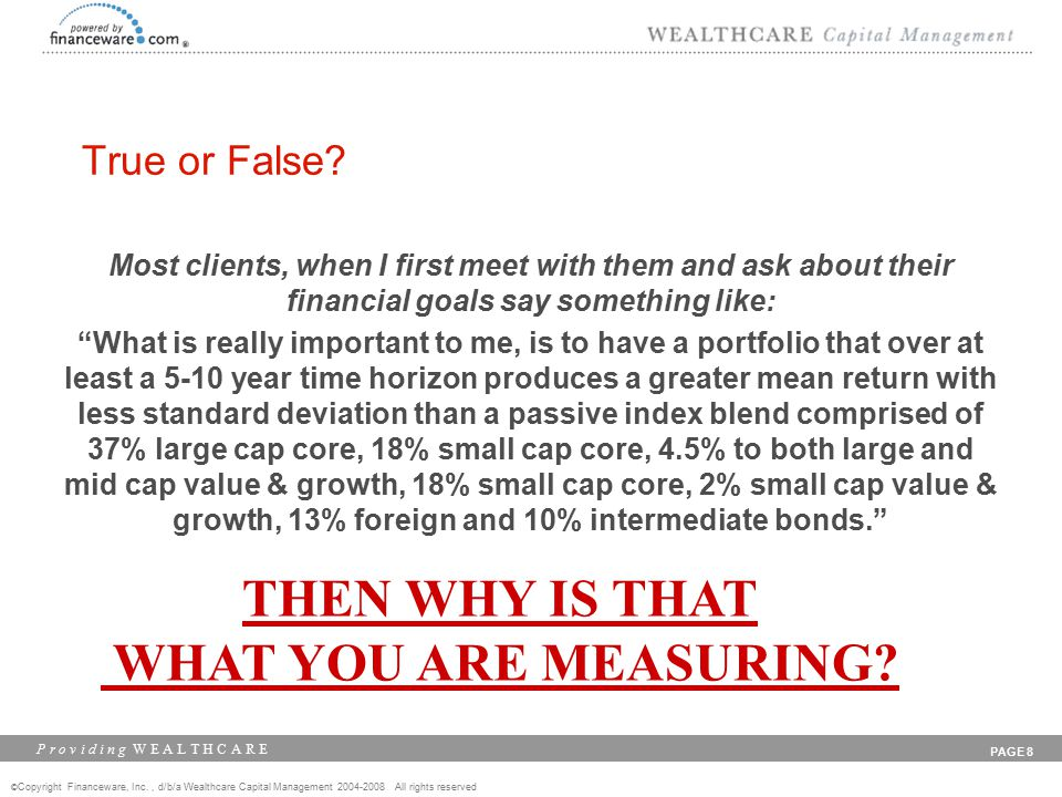 © Copyright Financeware, Inc., d/b/a Wealthcare Capital Management 2004-2008 All rights reserved P r o v i d i n g W E A L T H C A R E PAGE 8 Most clients, when I first meet with them and ask about their financial goals say something like: What is really important to me, is to have a portfolio that over at least a 5-10 year time horizon produces a greater mean return with less standard deviation than a passive index blend comprised of 37% large cap core, 18% small cap core, 4.5% to both large and mid cap value & growth, 18% small cap core, 2% small cap value & growth, 13% foreign and 10% intermediate bonds. THEN WHY IS THAT WHAT YOU ARE MEASURING.