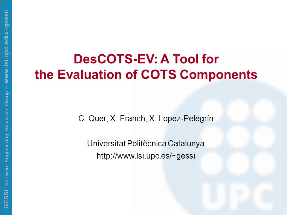 GESSI Software Engineering Research Group – www.lsi.upc.edu/~gessi/ SUMMARY Selection of COTS components ◦ The COTS Marketplace ◦ Quality Models ◦ The Quality Framework ◦ The Identification of Domains The DesCOTS System Functionalities of DesCOTS-SL Current and Future Work Contents of the DesCOTS web page