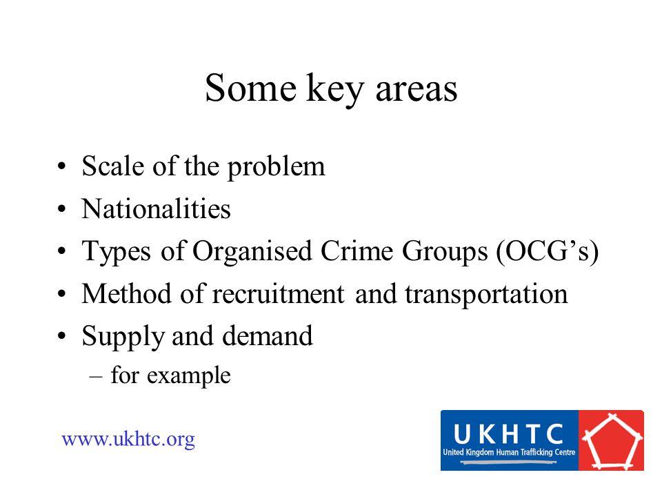 Some key areas Scale of the problem Nationalities Types of Organised Crime Groups (OCG's) Method of recruitment and transportation Supply and demand –for example www.ukhtc.org