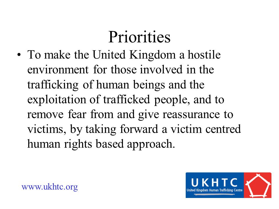 To make the United Kingdom a hostile environment for those involved in the trafficking of human beings and the exploitation of trafficked people, and to remove fear from and give reassurance to victims, by taking forward a victim centred human rights based approach.