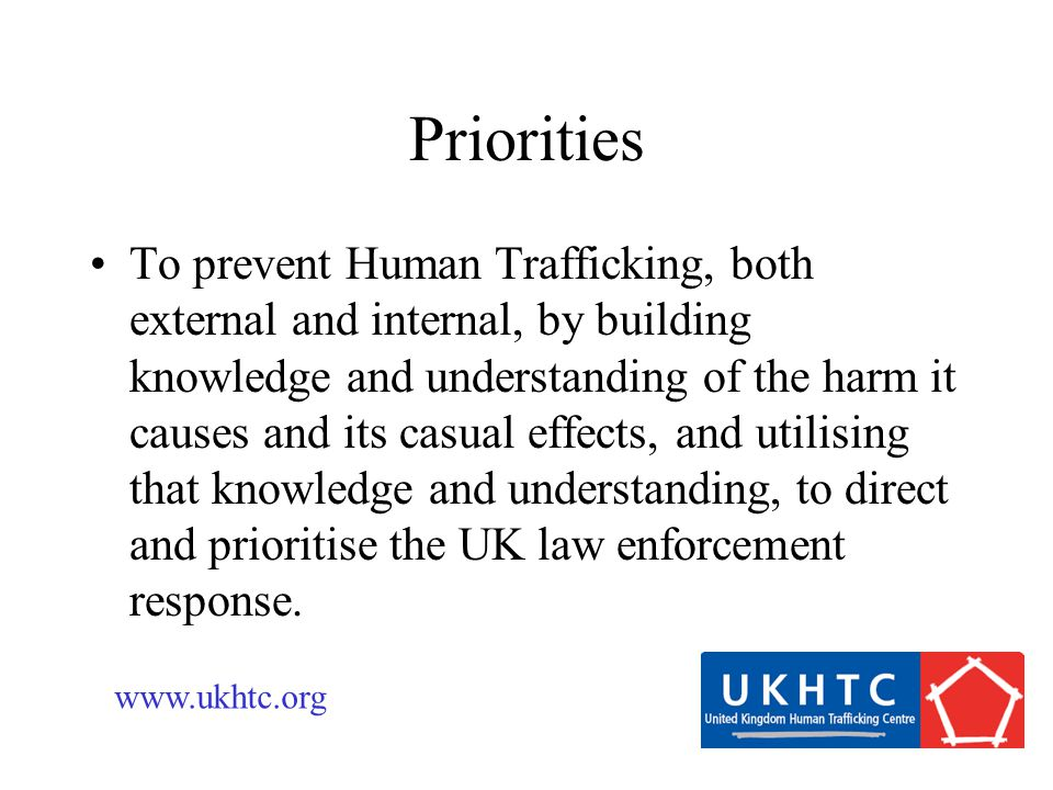 To prevent Human Trafficking, both external and internal, by building knowledge and understanding of the harm it causes and its casual effects, and utilising that knowledge and understanding, to direct and prioritise the UK law enforcement response.