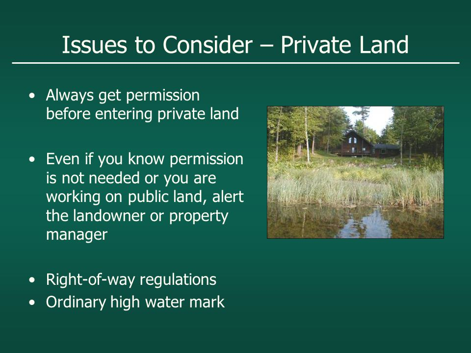 Issues to Consider – Private Land Always get permission before entering private land Even if you know permission is not needed or you are working on public land, alert the landowner or property manager Right-of-way regulations Ordinary high water mark