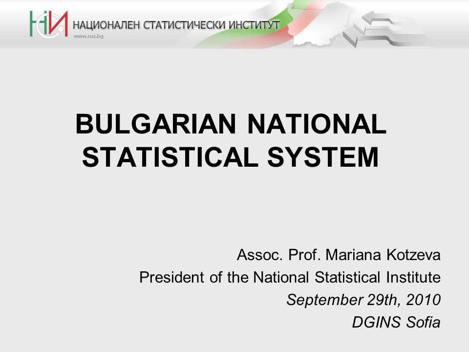 BULGARIAN NATIONAL STATISTICAL SYSTEM Assoc. Prof. Mariana Kotzeva President of the National Statistical Institute September 29th, 2010 DGINS Sofia