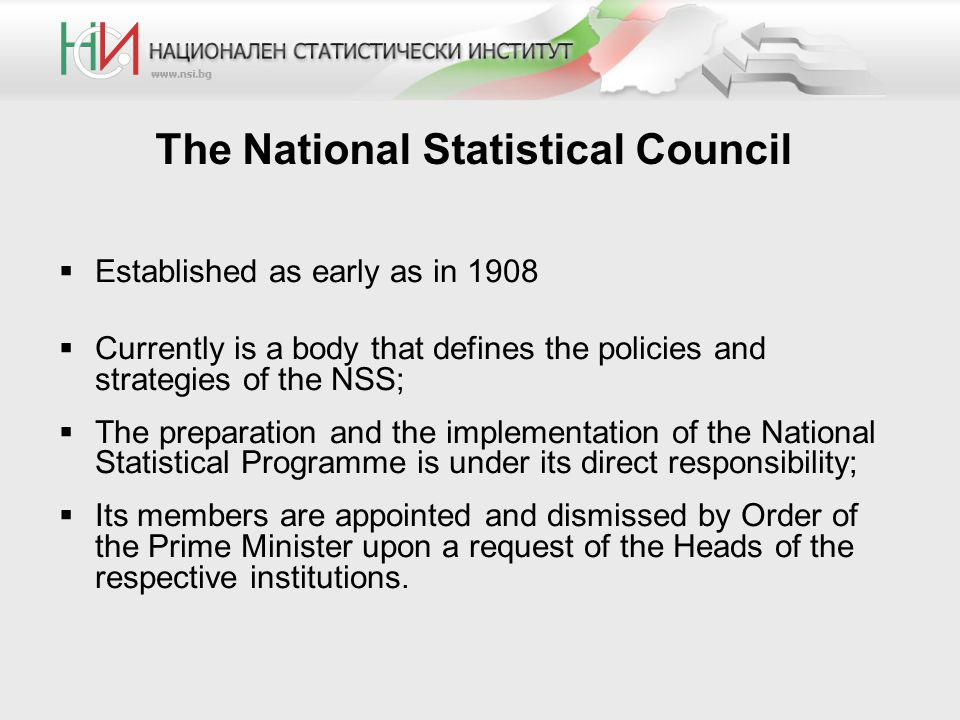 The National Statistical Council  Established as early as in 1908  Currently is a body that defines the policies and strategies of the NSS;  The preparation and the implementation of the National Statistical Programme is under its direct responsibility;  Its members are appointed and dismissed by Order of the Prime Minister upon a request of the Heads of the respective institutions.