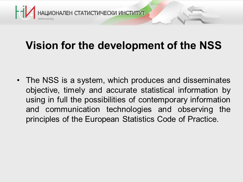 Vision for the development of the NSS The NSS is a system, which produces and disseminates objective, timely and accurate statistical information by using in full the possibilities of contemporary information and communication technologies and observing the principles of the European Statistics Code of Practice.
