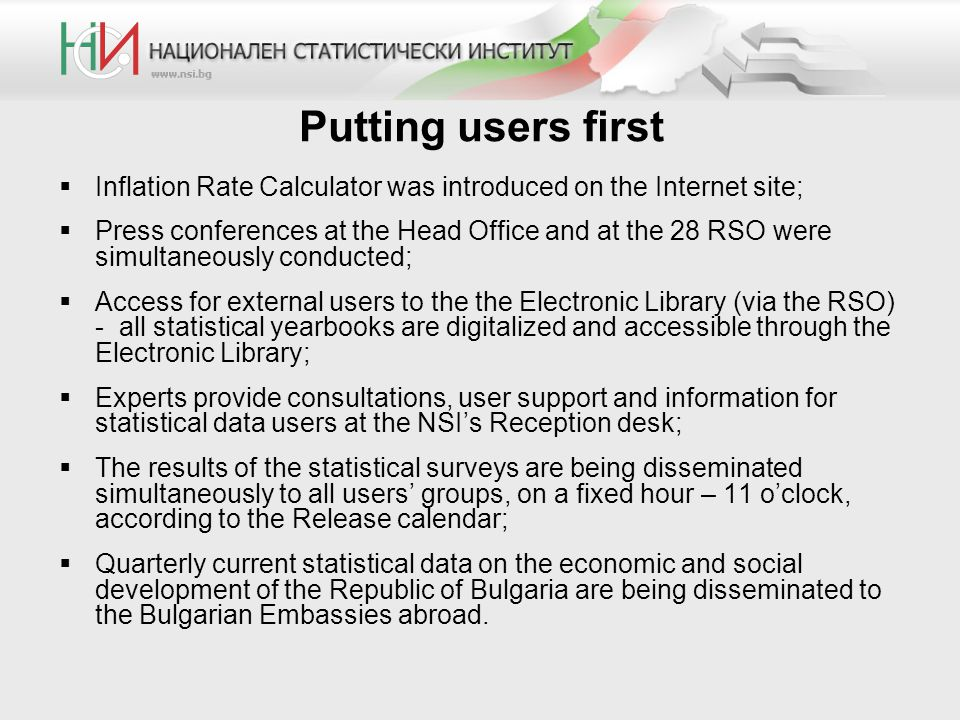 Putting users first  Inflation Rate Calculator was introduced on the Internet site;  Press conferences at the Head Office and at the 28 RSO were simultaneously conducted;  Access for external users to the the Electronic Library (via the RSO) - all statistical yearbooks are digitalized and accessible through the Electronic Library;  Experts provide consultations, user support and information for statistical data users at the NSI's Reception desk;  The results of the statistical surveys are being disseminated simultaneously to all users' groups, on a fixed hour – 11 o'clock, according to the Release calendar;  Quarterly current statistical data on the economic and social development of the Republic of Bulgaria are being disseminated to the Bulgarian Embassies abroad.