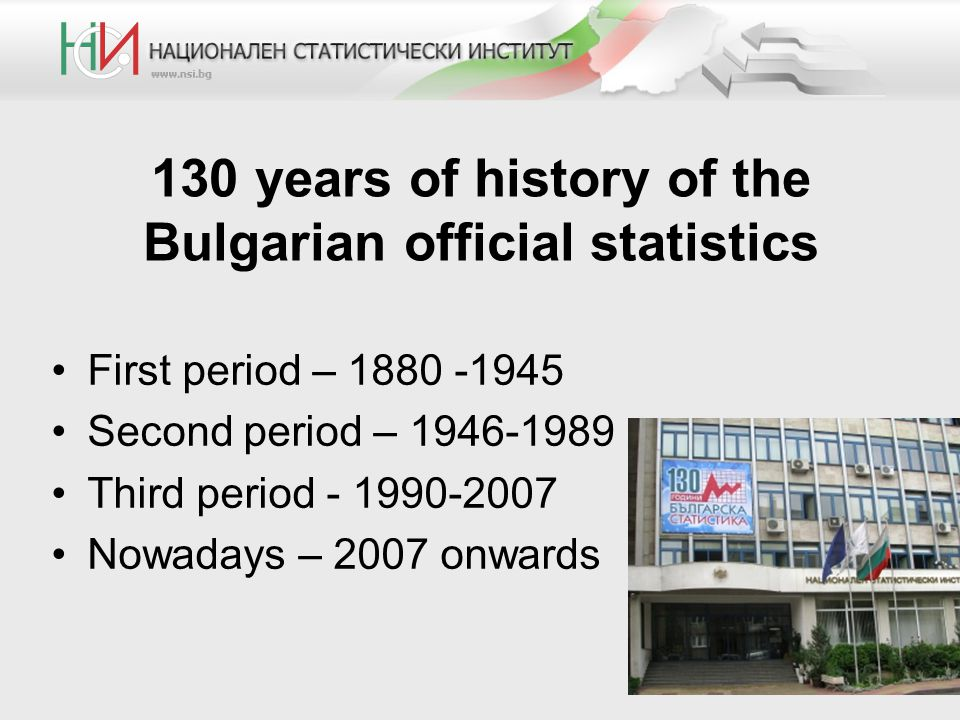 130 years of history of the Bulgarian official statistics First period – 1880 -1945 Second period – 1946-1989 Third period - 1990-2007 Nowadays – 2007 onwards