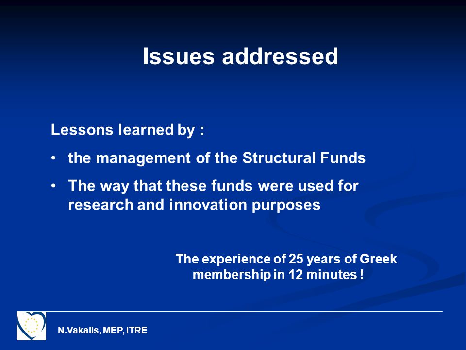 N.Vakalis, MEP, ITRE Issues addressed Lessons learned by : the management of the Structural Funds The way that these funds were used for research and innovation purposes The experience of 25 years of Greek membership in 12 minutes !