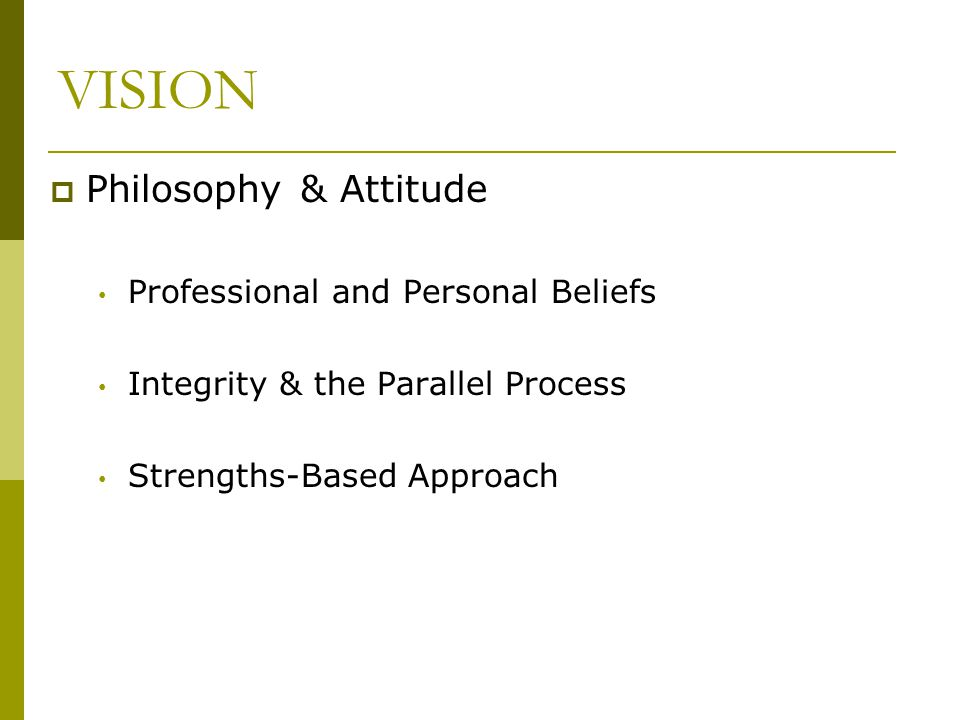 VISION  Philosophy & Attitude Professional and Personal Beliefs Integrity & the Parallel Process Strengths-Based Approach