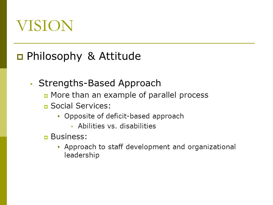 VISION  Philosophy & Attitude Strengths-Based Approach  More than an example of parallel process  Social Services: Opposite of deficit-based approa