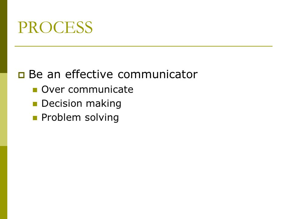 PROCESS  Be an effective communicator Over communicate Decision making Problem solving