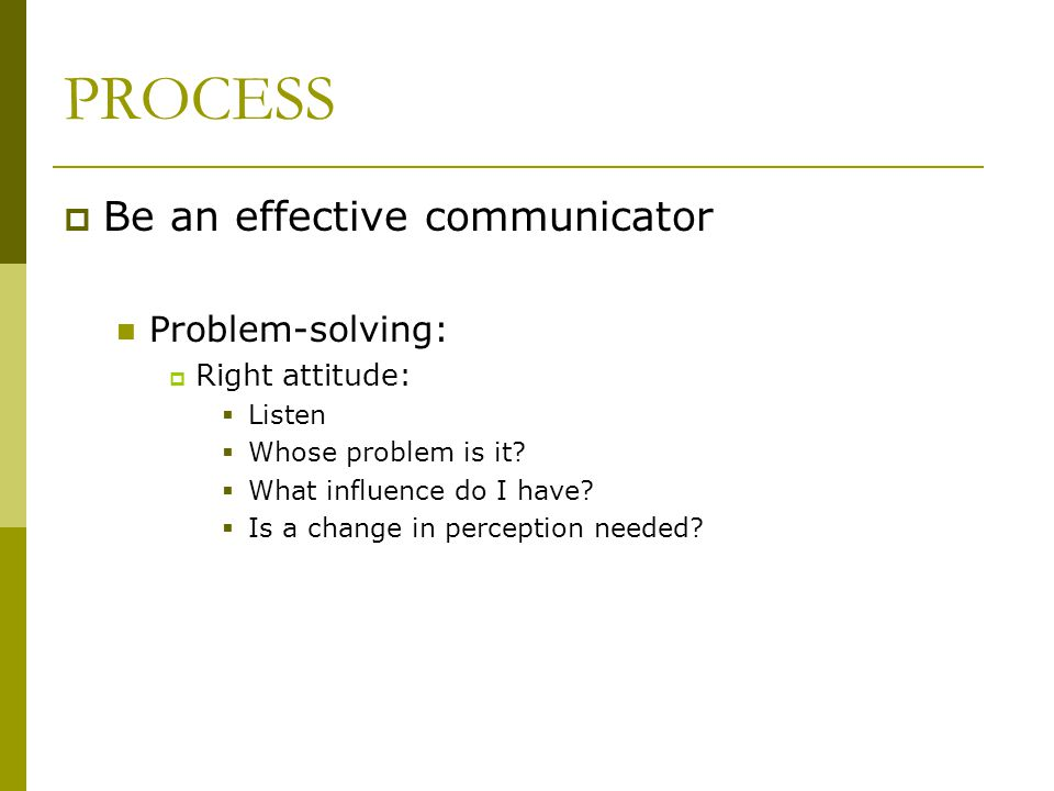 PROCESS  Be an effective communicator Problem-solving:  Right attitude:  Listen  Whose problem is it?  What influence do I have?  Is a change in