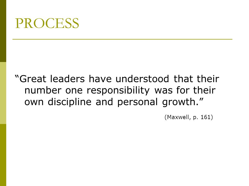 "PROCESS ""Great leaders have understood that their number one responsibility was for their own discipline and personal growth."" (Maxwell, p. 161)"
