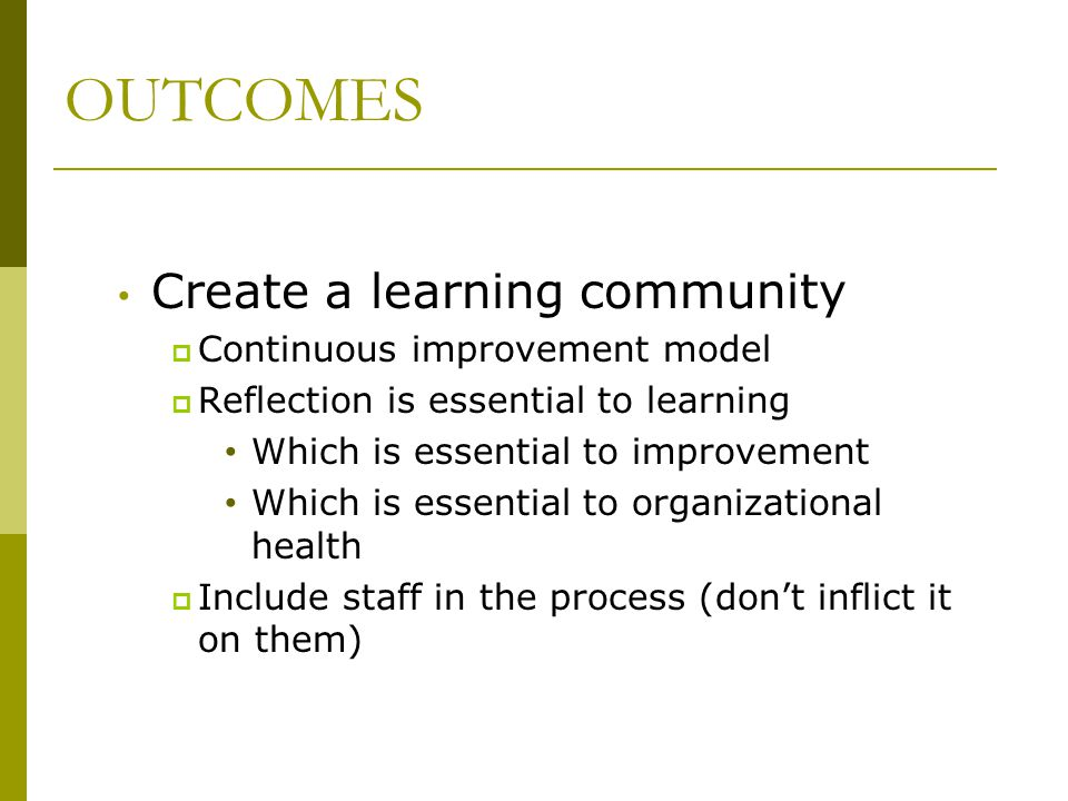 OUTCOMES Create a learning community  Continuous improvement model  Reflection is essential to learning Which is essential to improvement Which is e