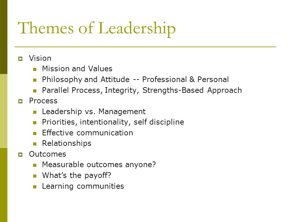 Themes of Leadership  Vision Mission and Values Philosophy and Attitude -- Professional & Personal Parallel Process, Integrity, Strengths-Based Appro