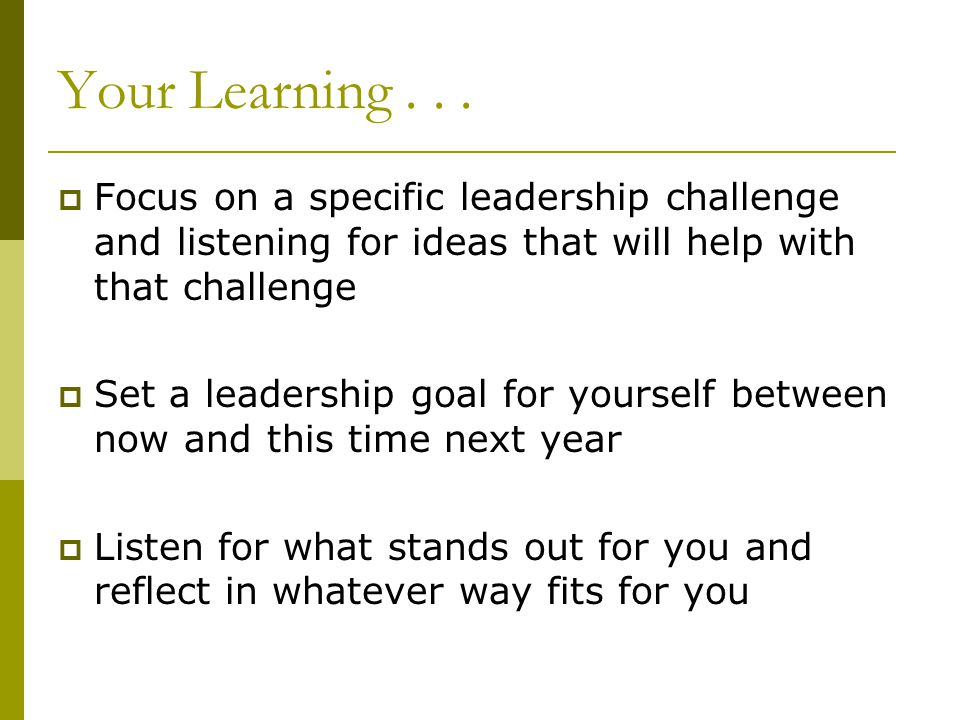 Your Learning...  Focus on a specific leadership challenge and listening for ideas that will help with that challenge  Set a leadership goal for you