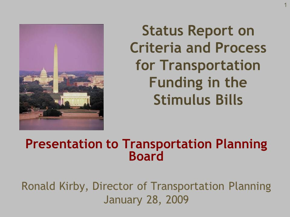 1 Presentation to Transportation Planning Board Ronald Kirby, Director of Transportation Planning January 28, 2009 Status Report on Criteria and Process for Transportation Funding in the Stimulus Bills