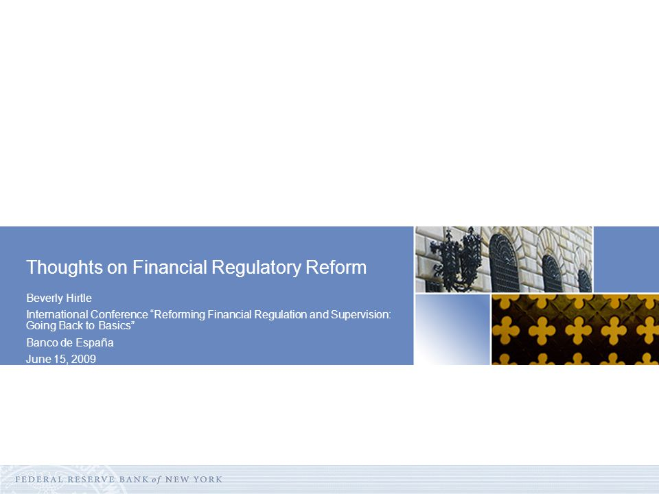 Beverly Hirtle International Conference Reforming Financial Regulation and Supervision: Going Back to Basics Banco de España June 15, 2009 Thoughts on Financial Regulatory Reform