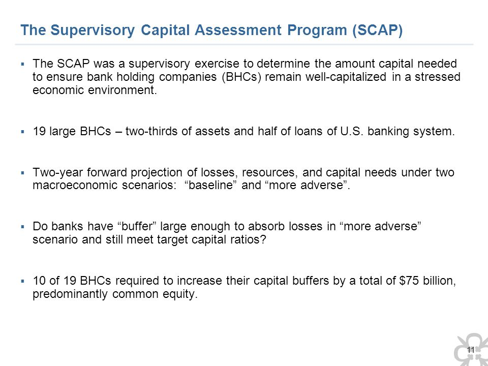 11 The Supervisory Capital Assessment Program (SCAP)  The SCAP was a supervisory exercise to determine the amount capital needed to ensure bank holding companies (BHCs) remain well-capitalized in a stressed economic environment.