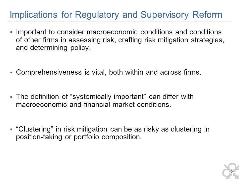 5 Implications for Regulatory and Supervisory Reform  Important to consider macroeconomic conditions and conditions of other firms in assessing risk, crafting risk mitigation strategies, and determining policy.
