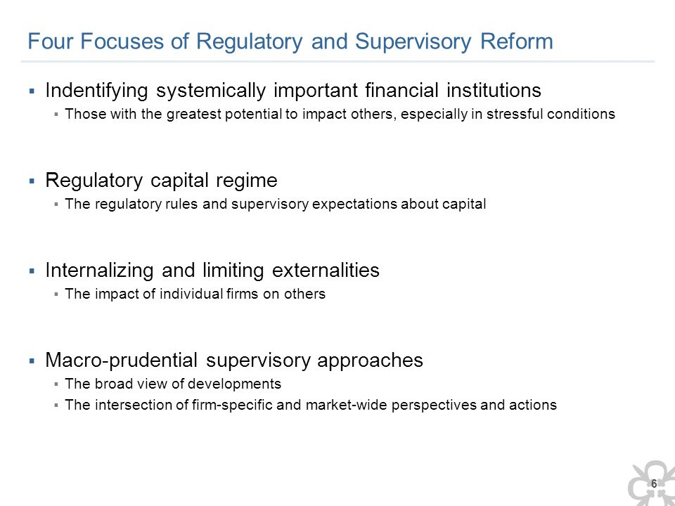 6 Four Focuses of Regulatory and Supervisory Reform  Indentifying systemically important financial institutions  Those with the greatest potential to impact others, especially in stressful conditions  Regulatory capital regime  The regulatory rules and supervisory expectations about capital  Internalizing and limiting externalities  The impact of individual firms on others  Macro-prudential supervisory approaches  The broad view of developments  The intersection of firm-specific and market-wide perspectives and actions