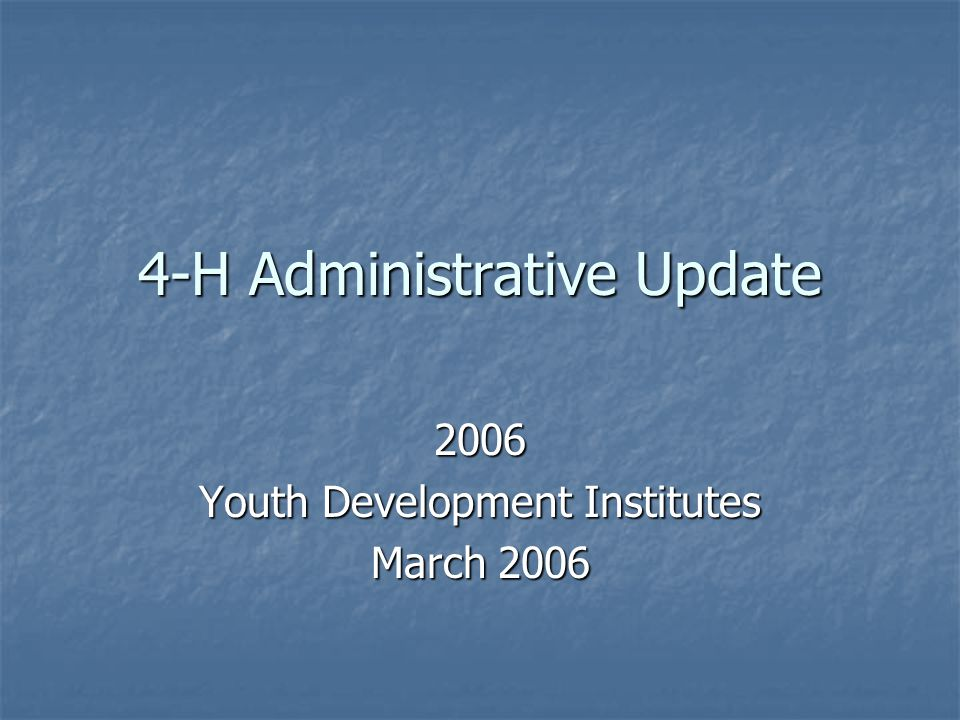 4-H Administrative Update 2006 Youth Development Institutes March 2006