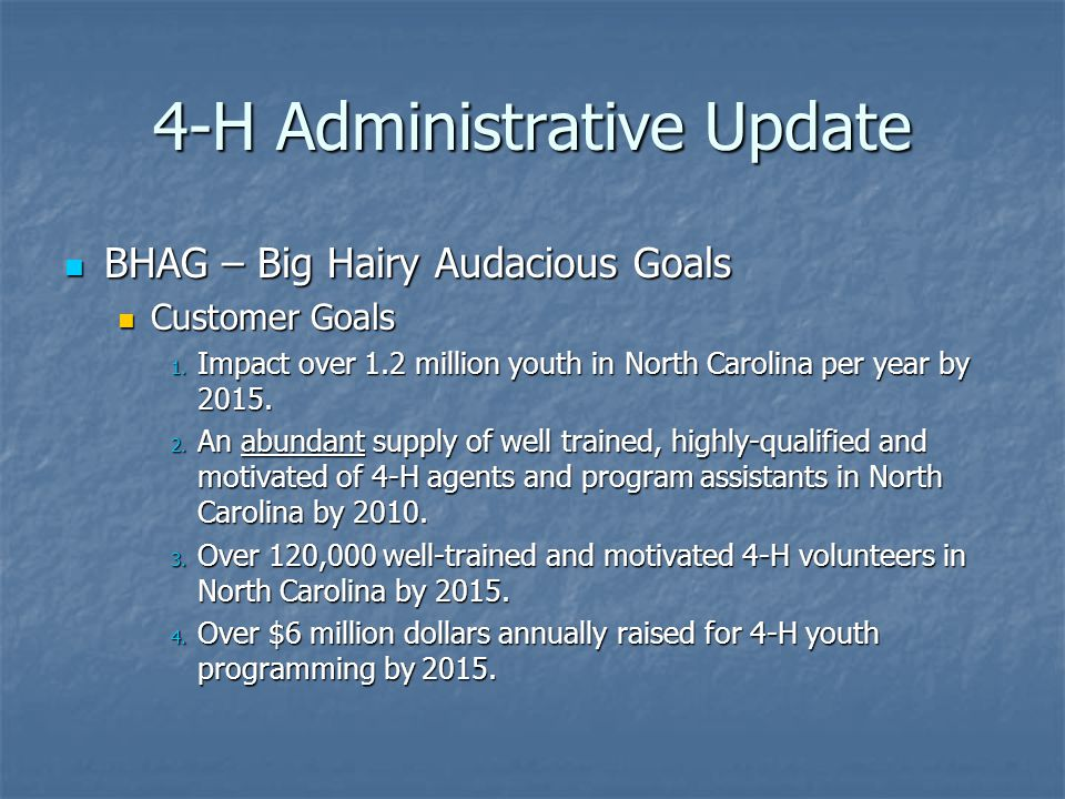 4-H Administrative Update BHAG – Big Hairy Audacious Goals BHAG – Big Hairy Audacious Goals Customer Goals Customer Goals 1.