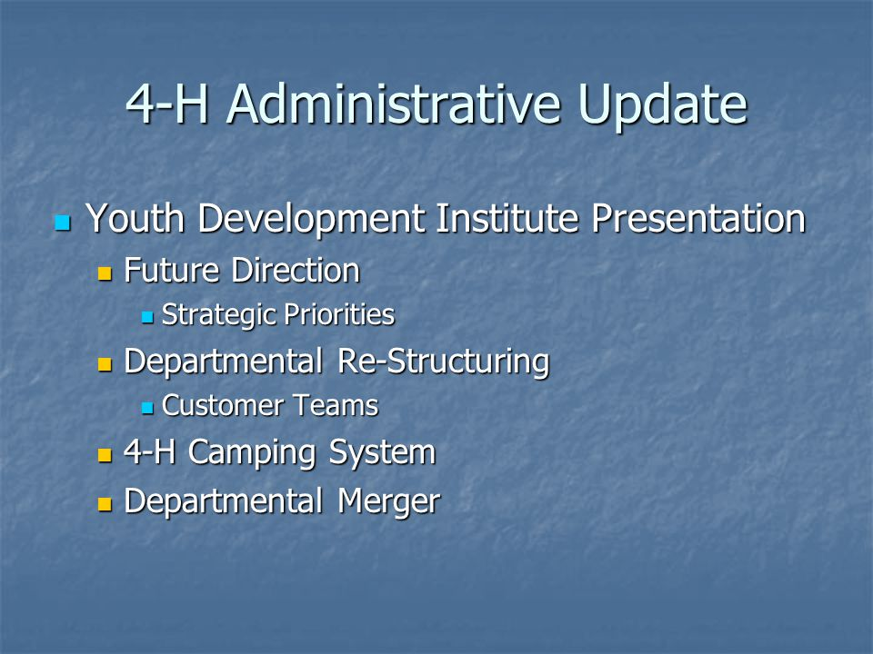 4-H Administrative Update Youth Development Institute Presentation Youth Development Institute Presentation Future Direction Future Direction Strategic Priorities Strategic Priorities Departmental Re-Structuring Departmental Re-Structuring Customer Teams Customer Teams 4-H Camping System 4-H Camping System Departmental Merger Departmental Merger