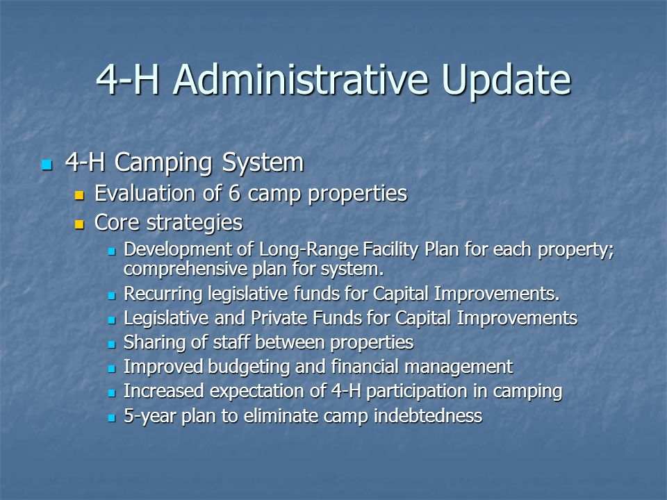 4-H Administrative Update 4-H Camping System 4-H Camping System Evaluation of 6 camp properties Evaluation of 6 camp properties Core strategies Core strategies Development of Long-Range Facility Plan for each property; comprehensive plan for system.