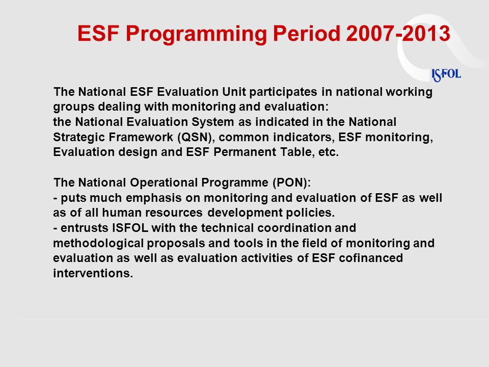 ESF Programming Period 2007-2013 The National ESF Evaluation Unit participates in national working groups dealing with monitoring and evaluation: the National Evaluation System as indicated in the National Strategic Framework (QSN), common indicators, ESF monitoring, Evaluation design and ESF Permanent Table, etc.