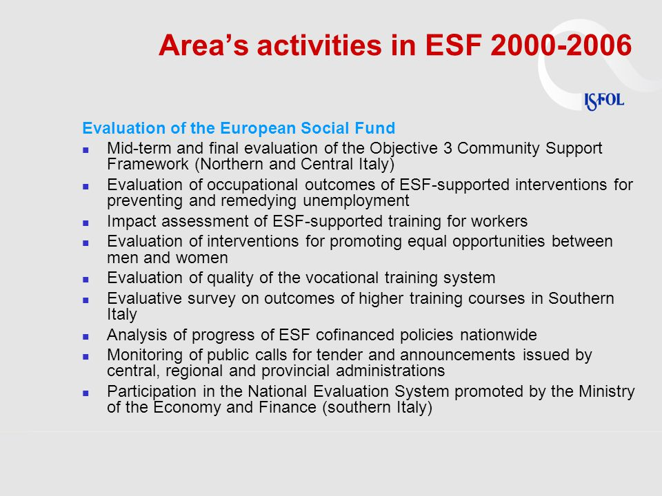Area's activities in ESF 2000-2006 Evaluation of the European Social Fund Mid-term and final evaluation of the Objective 3 Community Support Framework (Northern and Central Italy) Evaluation of occupational outcomes of ESF-supported interventions for preventing and remedying unemployment Impact assessment of ESF-supported training for workers Evaluation of interventions for promoting equal opportunities between men and women Evaluation of quality of the vocational training system Evaluative survey on outcomes of higher training courses in Southern Italy Analysis of progress of ESF cofinanced policies nationwide Monitoring of public calls for tender and announcements issued by central, regional and provincial administrations Participation in the National Evaluation System promoted by the Ministry of the Economy and Finance (southern Italy)