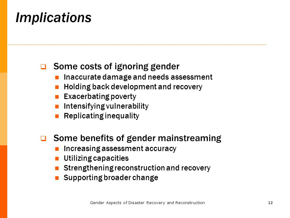 12 Implications  Some costs of ignoring gender Inaccurate damage and needs assessment Holding back development and recovery Exacerbating poverty Inte