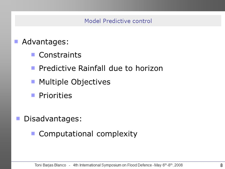 Toni Barjas Blanco - 4th International Symposium on Flood Defence - May 6 th -8 th, 2008 8 Model Predictive control Advantages: Disadvantages: Constra