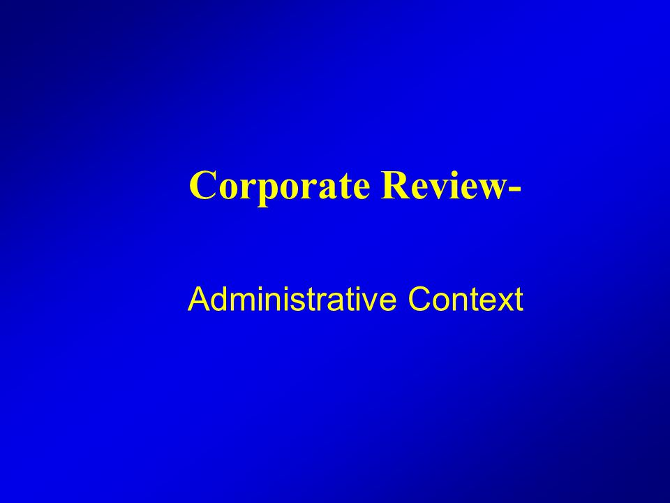 Corporate Review- Administrative Context