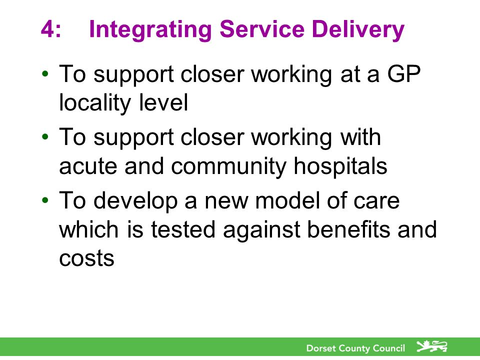 4:Integrating Service Delivery To support closer working at a GP locality level To support closer working with acute and community hospitals To develop a new model of care which is tested against benefits and costs