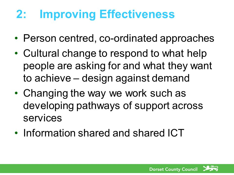 2:Improving Effectiveness Person centred, co-ordinated approaches Cultural change to respond to what help people are asking for and what they want to achieve – design against demand Changing the way we work such as developing pathways of support across services Information shared and shared ICT