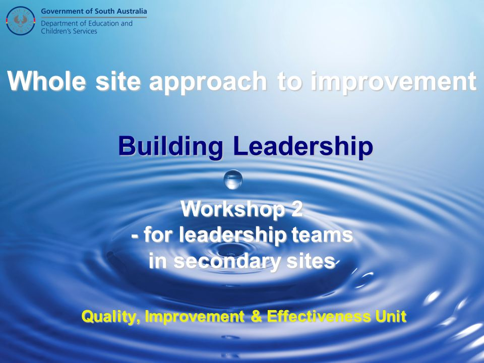 Whole site approach to improvement Building Leadership Workshop 2 - for leadership teams in secondary sites Quality, Improvement & Effectiveness Unit