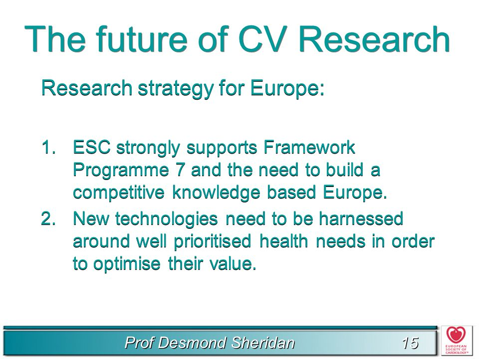 Prof Desmond Sheridan 15 The future of CV Research Research strategy for Europe: 1.ESC strongly supports Framework Programme 7 and the need to build a competitive knowledge based Europe.
