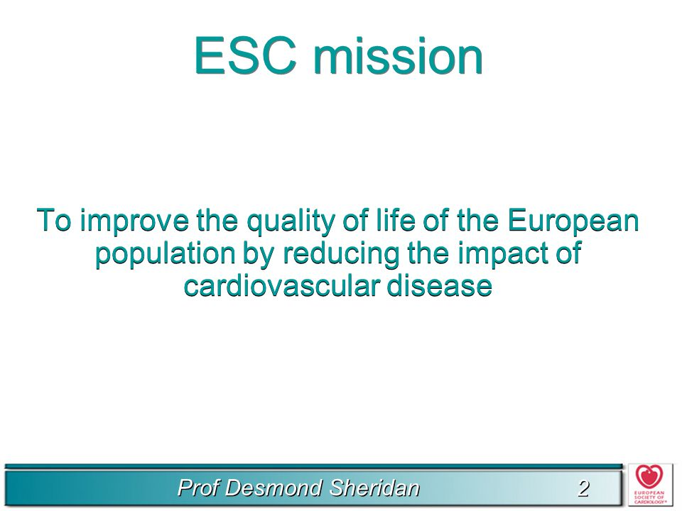 2 2 ESC mission To improve the quality of life of the European population by reducing the impact of cardiovascular disease